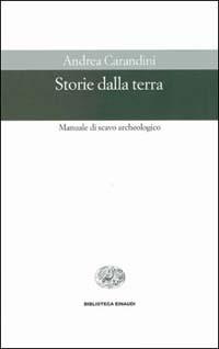 Storie dalla Terra. Manuale di Scavo Archeologico (Andrea Carandini)